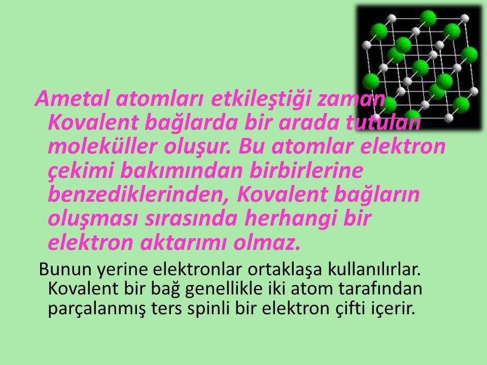 Ametal atomları etkileştiği zaman Kovalent bağlarda bir arada tutulan moleküller oluşur. Bu atomlar elektron çekimi bakımından birbirlerine benzediklerinden, Kovalent bağların oluşması sırasında herhangi bir elektron aktarımı olmaz.