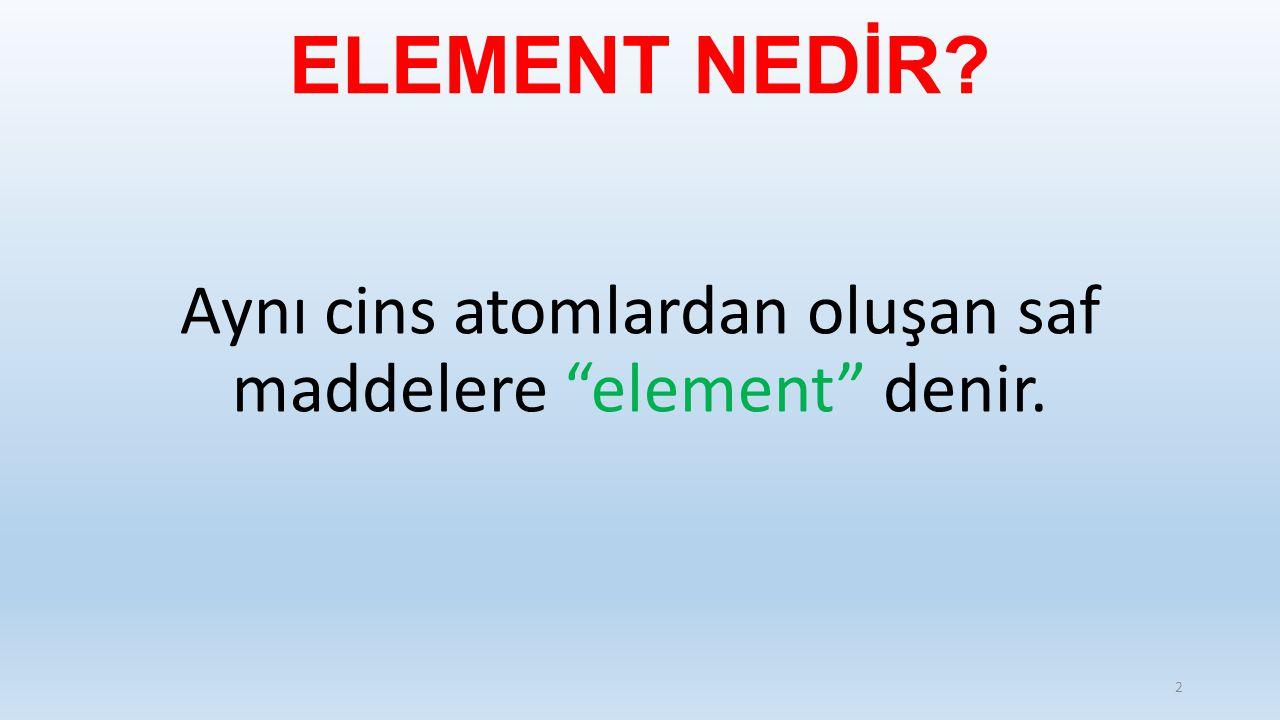 Aynı cins atomlardan oluşan saf maddelere element denir.