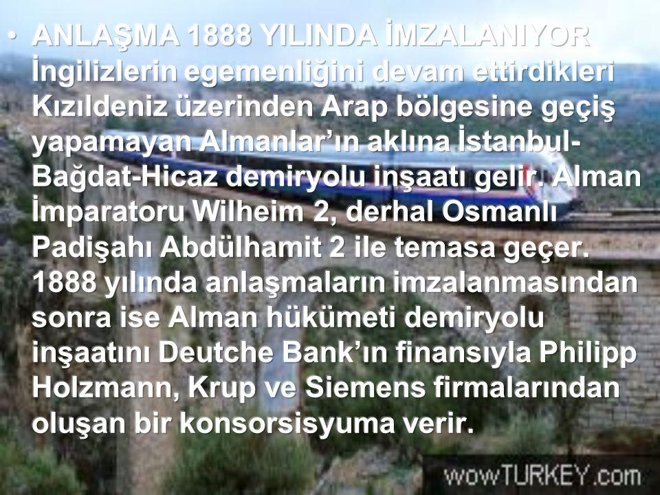 ANLAŞMA 1888 YILINDA İMZALANIYOR İngilizlerin egemenliğini devam ettirdikleri Kızıldeniz üzerinden Arap bölgesine geçiş yapamayan Almanlar'ın aklına İstanbul-Bağdat-Hicaz demiryolu inşaatı gelir.