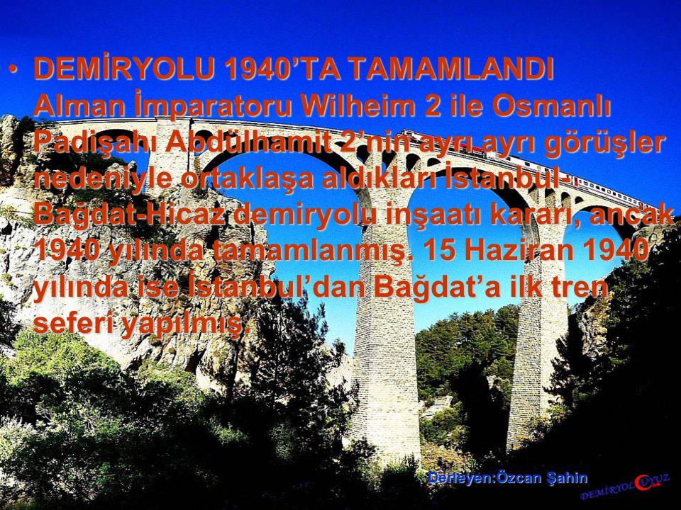 DEMİRYOLU 1940'TA TAMAMLANDI Alman İmparatoru Wilheim 2 ile Osmanlı Padişahı Abdülhamit 2'nin ayrı ayrı görüşler nedeniyle ortaklaşa aldıkları İstanbul-Bağdat-Hicaz demiryolu inşaatı kararı, ancak 1940 yılında tamamlanmış. 15 Haziran 1940 yılında ise İstanbul'dan Bağdat'a ilk tren seferi yapılmış.