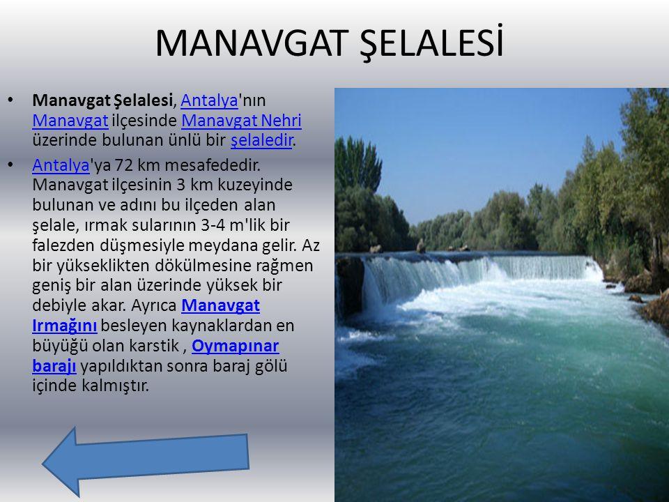 MANAVGAT ŞELALESİ Manavgat Şelalesi, Antalya nın Manavgat ilçesinde Manavgat Nehri üzerinde bulunan ünlü bir şelaledir.