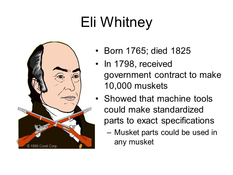 Eli Whitney © 1995 Corel Corp. Born 1765; died 1825. In 1798, received government contract to make 10,000 muskets.