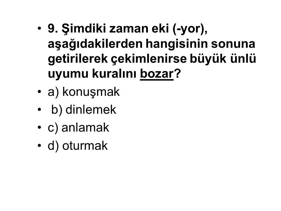 9. Şimdiki zaman eki (-yor), aşağıdakilerden hangisinin sonuna getirilerek çekimlenirse büyük ünlü uyumu kuralını bozar