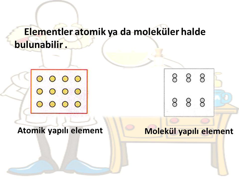 Elementler atomik ya da moleküler halde bulunabilir .
