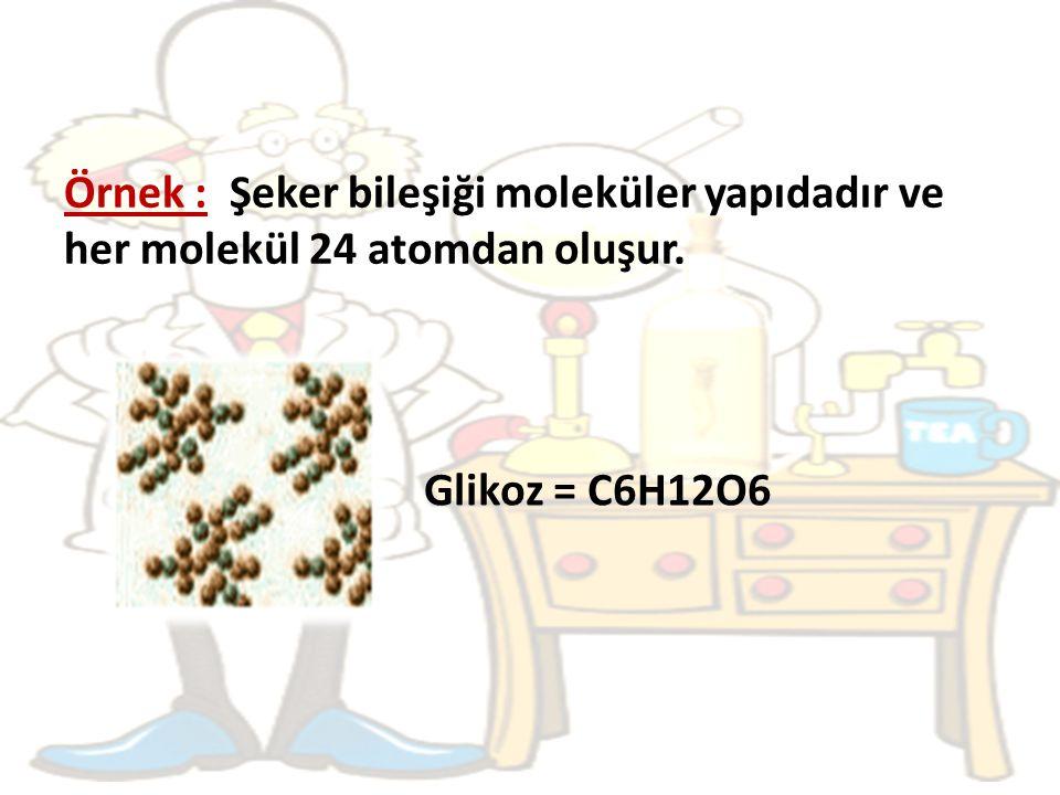 Örnek : Şeker bileşiği moleküler yapıdadır ve her molekül 24 atomdan oluşur.