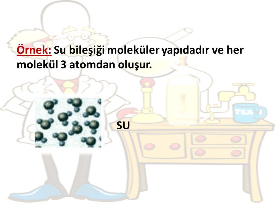 Örnek: Su bileşiği moleküler yapıdadır ve her molekül 3 atomdan oluşur.