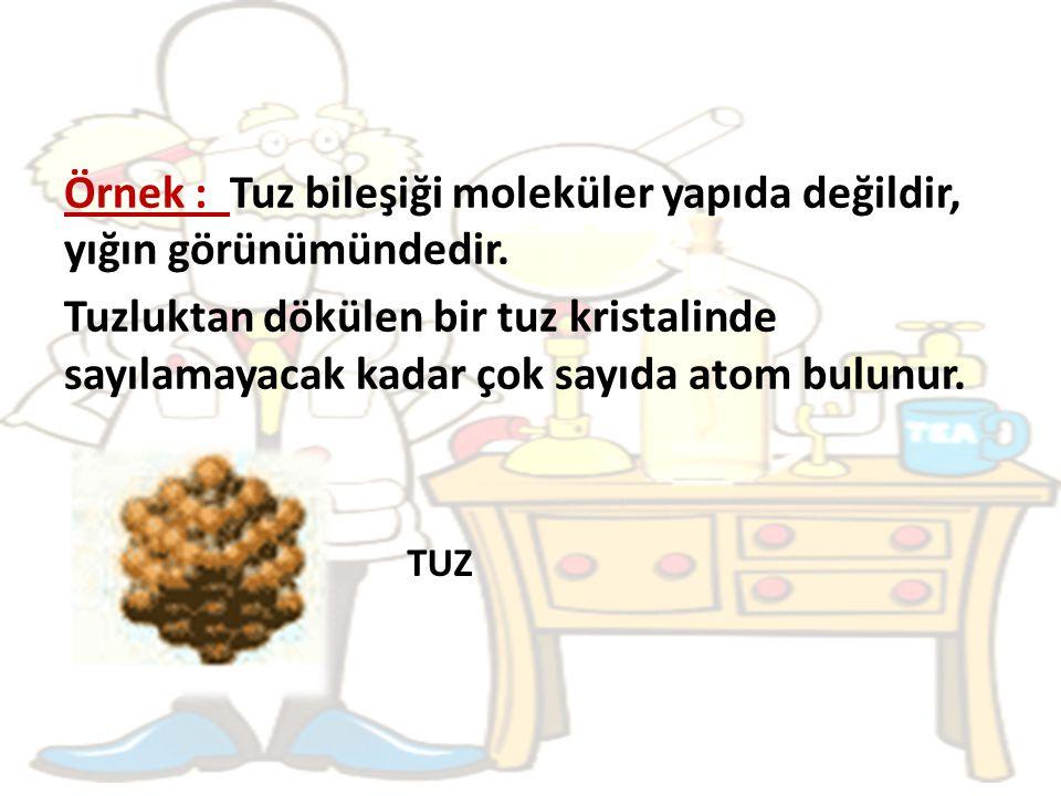 Örnek : Tuz bileşiği moleküler yapıda değildir, yığın görünümündedir.