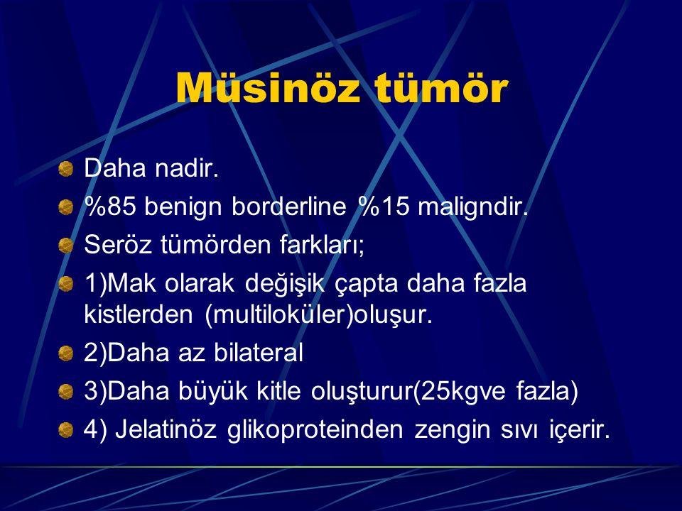 Müsinöz tümör Daha nadir. %85 benign borderline %15 maligndir.