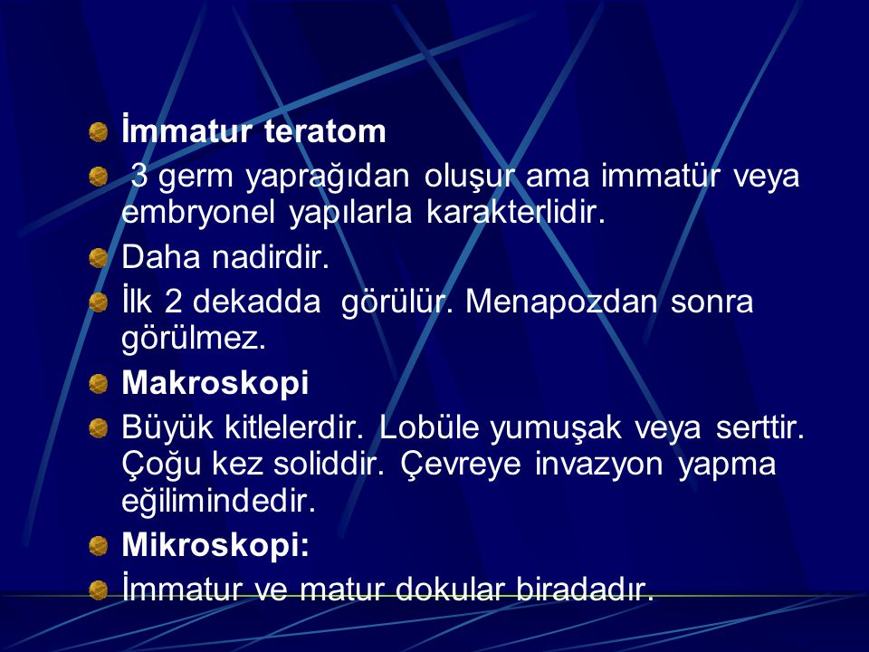 İmmatur teratom 3 germ yaprağıdan oluşur ama immatür veya embryonel yapılarla karakterlidir. Daha nadirdir.