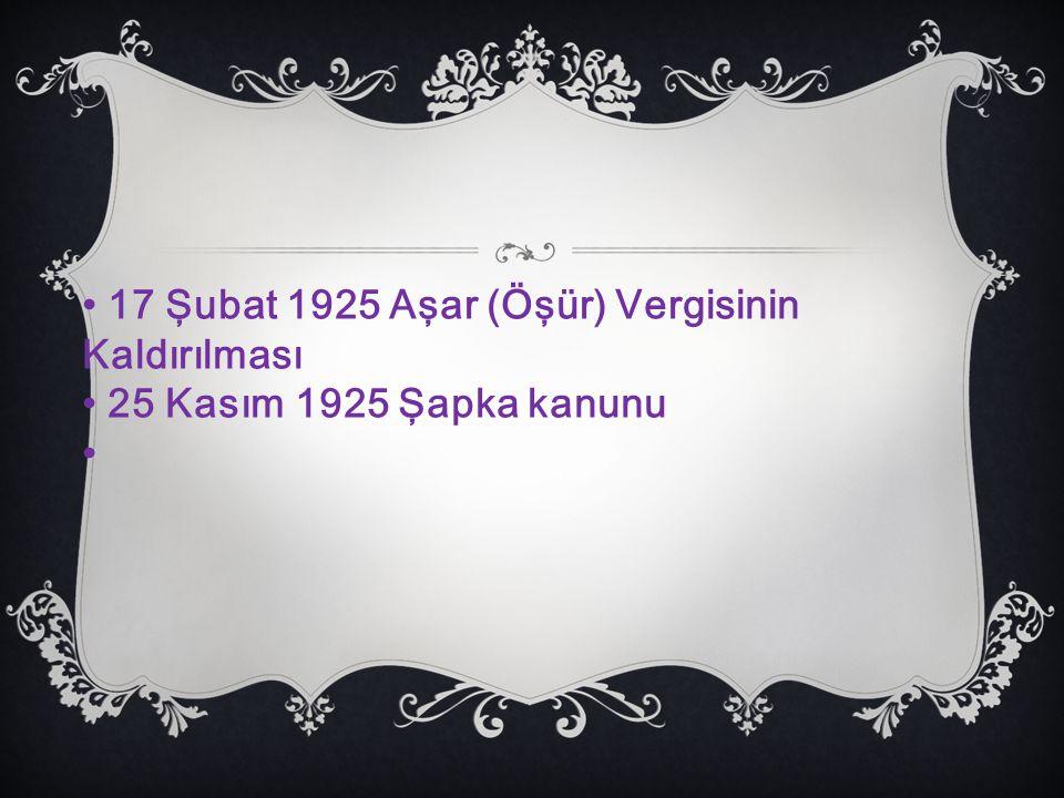 • 17 Şubat 1925 Aşar (Öşür) Vergisinin Kaldırılması