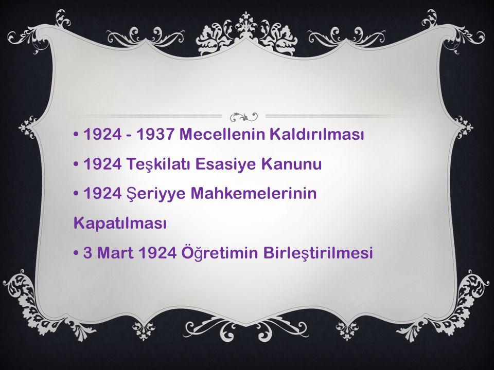 • 1924 - 1937 Mecellenin Kaldırılması • 1924 Teşkilatı Esasiye Kanunu • 1924 Şeriyye Mahkemelerinin Kapatılması • 3 Mart 1924 Öğretimin Birleştirilmesi