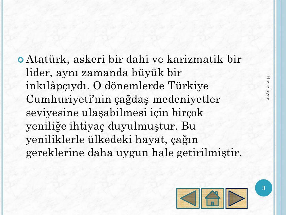Atatürk, askeri bir dahi ve karizmatik bir lider, aynı zamanda büyük bir inkılâpçıydı. O dönemlerde Türkiye Cumhuriyeti'nin çağdaş medeniyetler seviyesine ulaşabilmesi için birçok yeniliğe ihtiyaç duyulmuştur. Bu yeniliklerle ülkedeki hayat, çağın gereklerine daha uygun hale getirilmiştir.