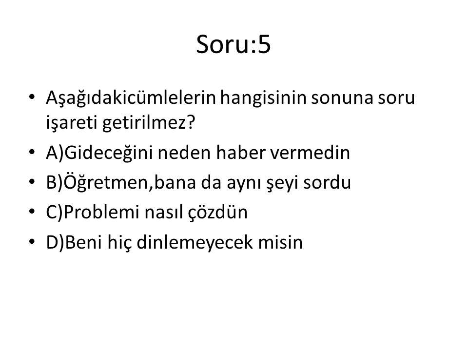 Soru:5 Aşağıdakicümlelerin hangisinin sonuna soru işareti getirilmez