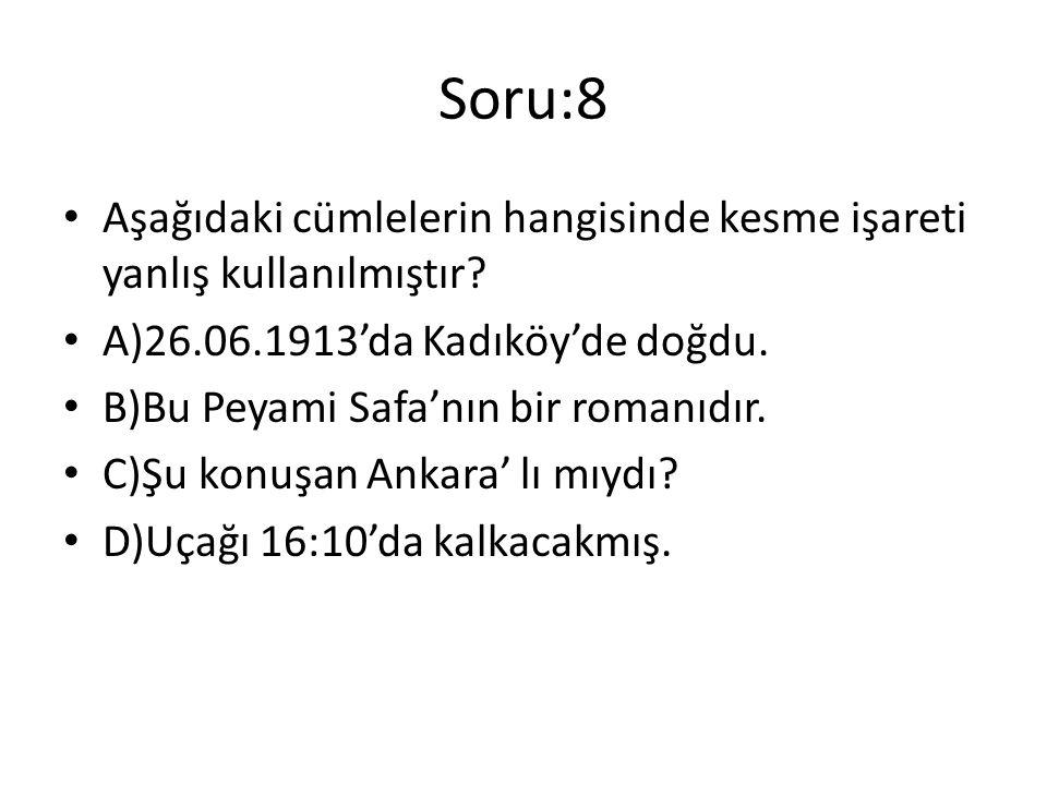 Soru:8 Aşağıdaki cümlelerin hangisinde kesme işareti yanlış kullanılmıştır A)26.06.1913'da Kadıköy'de doğdu.
