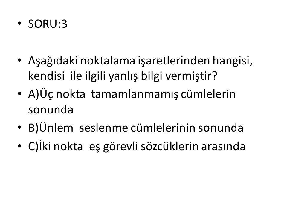 SORU:3 Aşağıdaki noktalama işaretlerinden hangisi, kendisi ile ilgili yanlış bilgi vermiştir A)Üç nokta tamamlanmamış cümlelerin sonunda.