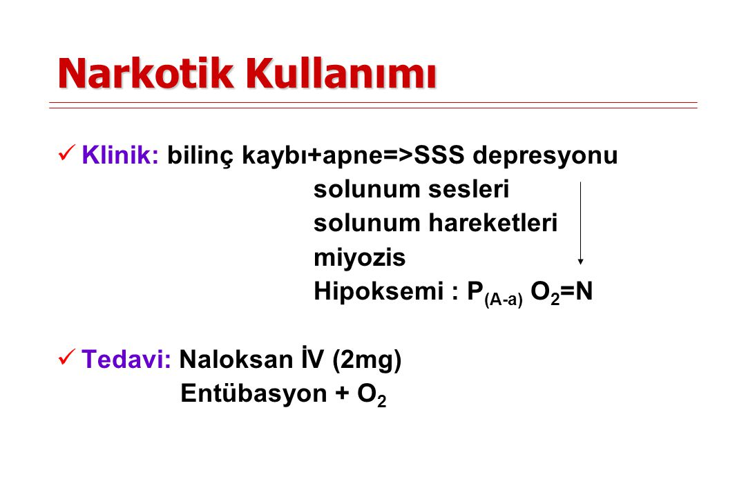 Narkotik Kullanımı Klinik: bilinç kaybı+apne=>SSS depresyonu