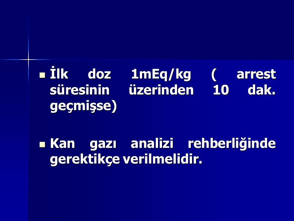 İlk doz 1mEq/kg ( arrest süresinin üzerinden 10 dak. geçmişse)