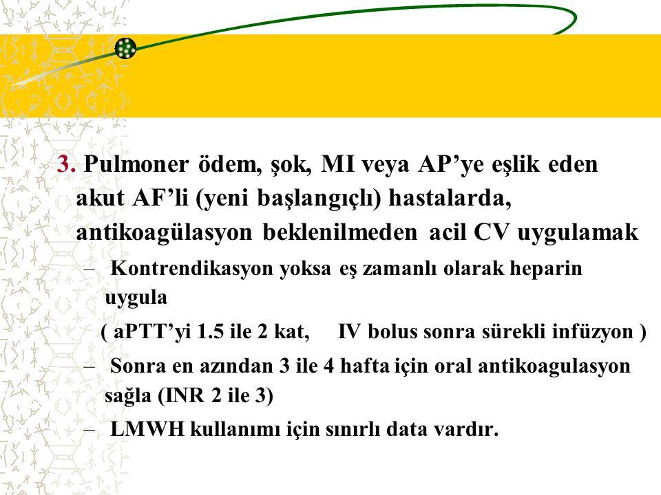 3. Pulmoner ödem, şok, MI veya AP'ye eşlik eden akut AF'li (yeni başlangıçlı) hastalarda, antikoagülasyon beklenilmeden acil CV uygulamak