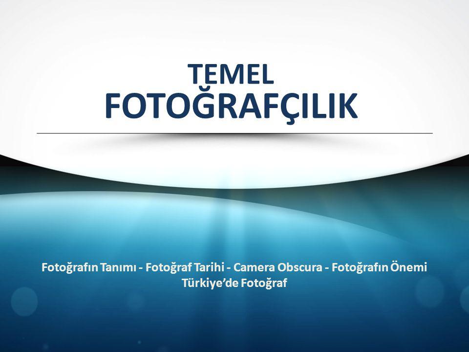 TEMEL FOTOĞRAFÇILIK. Fotoğrafın Tanımı - Fotoğraf Tarihi - Camera Obscura - Fotoğrafın Önemi.