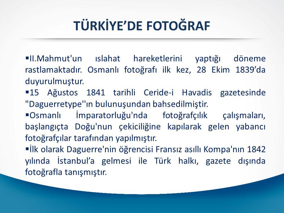 TÜRKİYE'DE FOTOĞRAF II.Mahmut un ıslahat hareketlerini yaptığı döneme rastlamaktadır. Osmanlı fotoğrafı ilk kez, 28 Ekim 1839'da duyurulmuştur.
