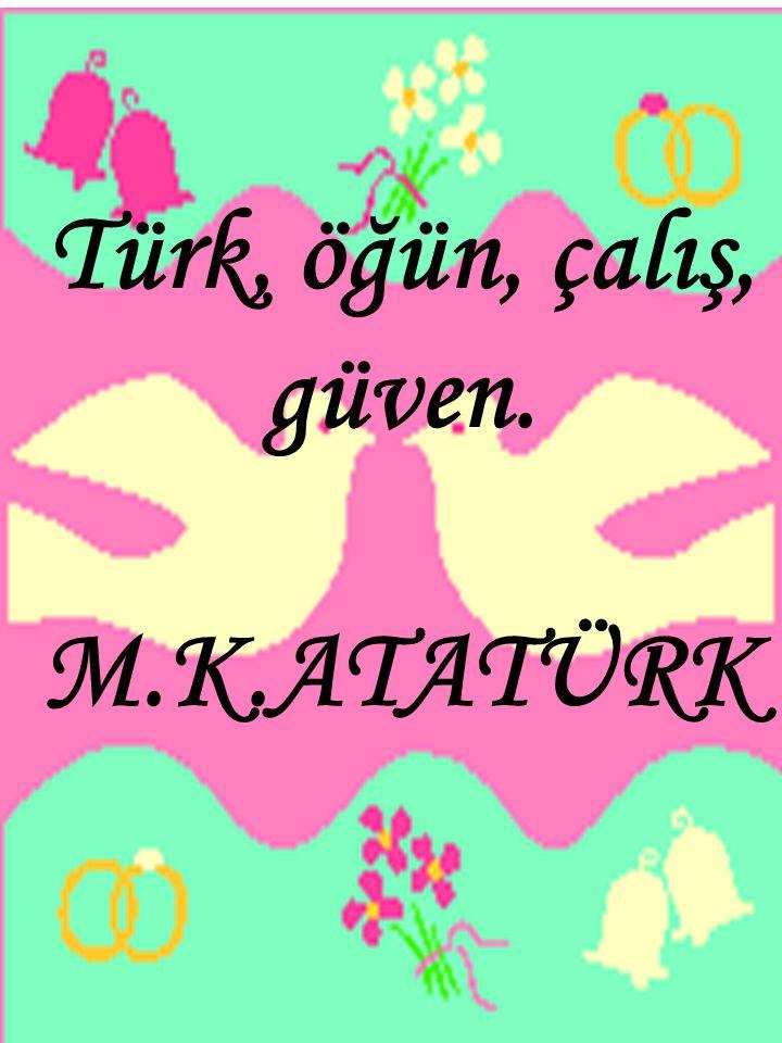 Türk, öğün, çalış, güven. M.K.ATATÜRK