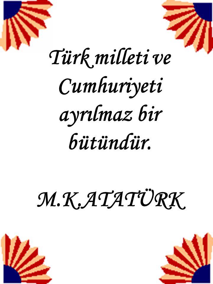 Türk milleti ve Cumhuriyeti ayrılmaz bir bütündür.
