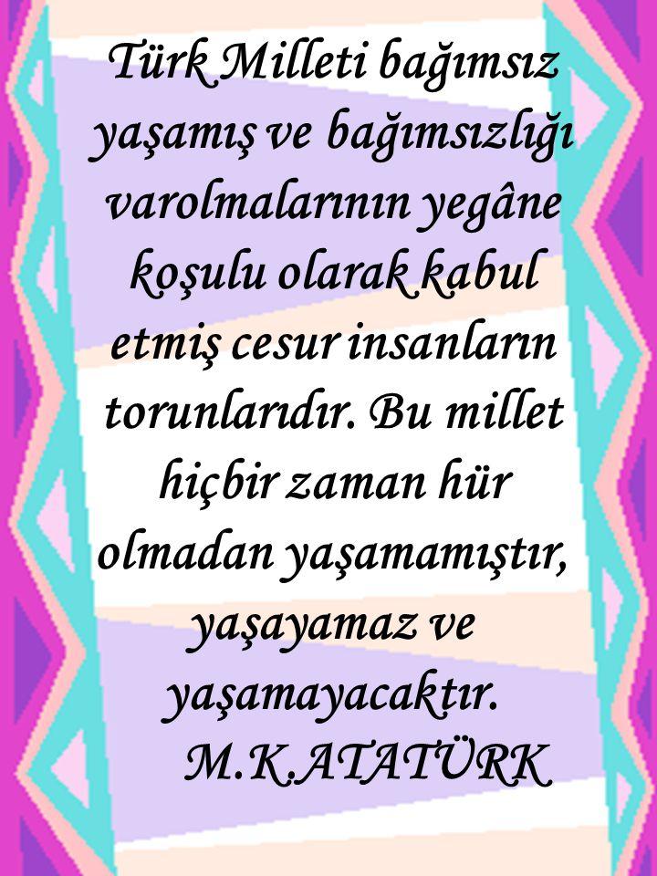 Türk Milleti bağımsız yaşamış ve bağımsızlığı varolmalarının yegâne koşulu olarak kabul etmiş cesur insanların torunlarıdır. Bu millet hiçbir zaman hür olmadan yaşamamıştır, yaşayamaz ve yaşamayacaktır.