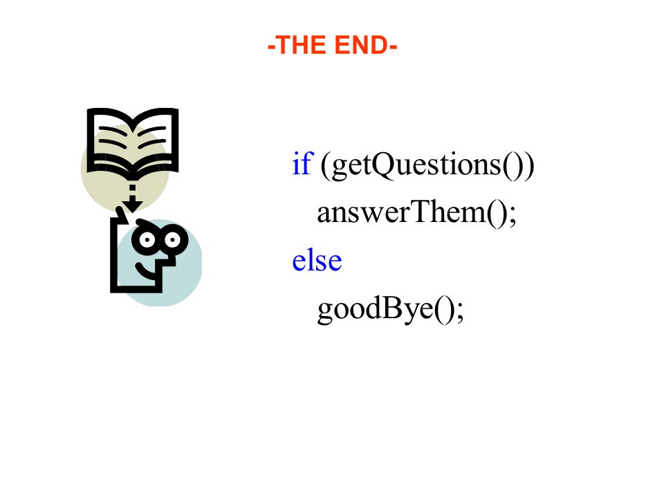 -THE END- if (getQuestions()) answerThem(); else goodBye();