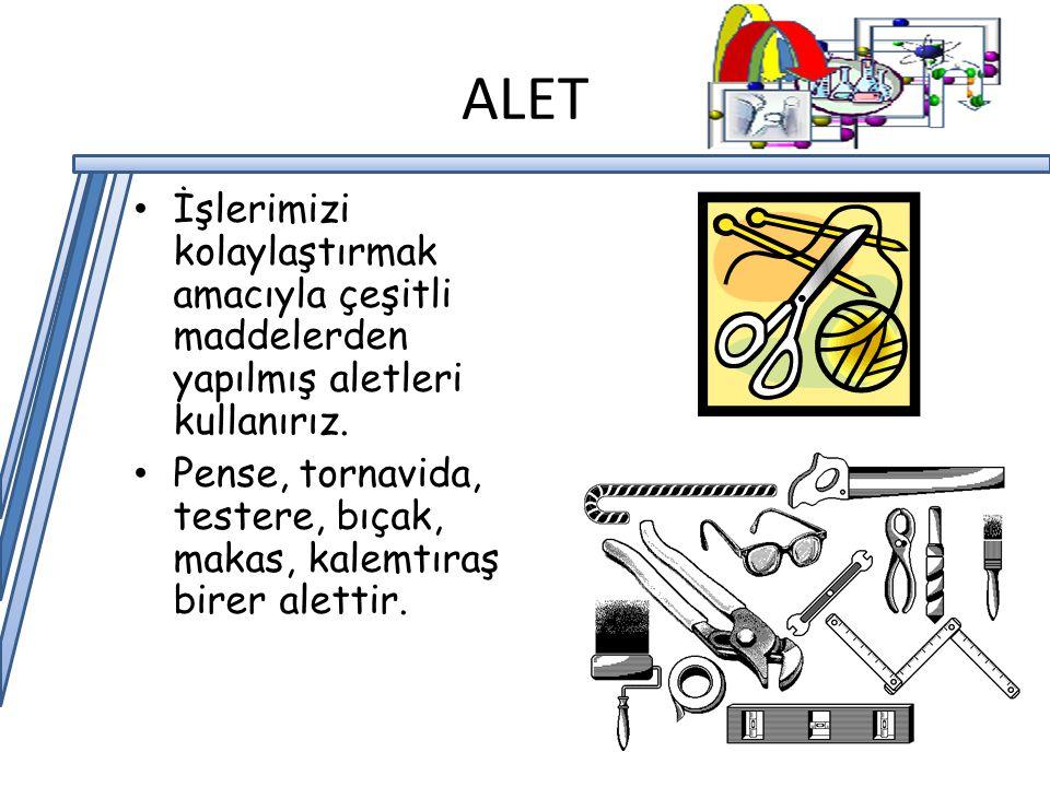 ALET İşlerimizi kolaylaştırmak amacıyla çeşitli maddelerden yapılmış aletleri kullanırız.
