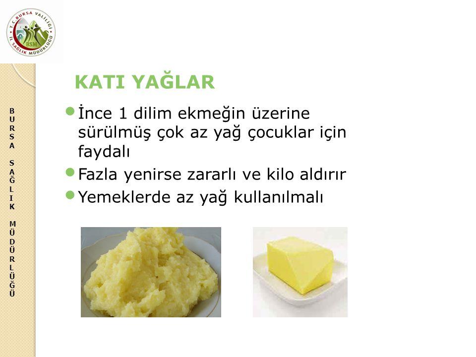 KATI YAĞLAR İnce 1 dilim ekmeğin üzerine sürülmüş çok az yağ çocuklar için faydalı. Fazla yenirse zararlı ve kilo aldırır.