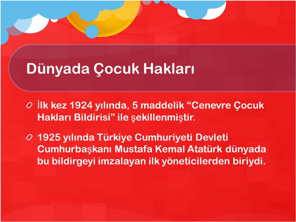 Dünyada Çocuk Hakları İlk kez 1924 yılında, 5 maddelik Cenevre Çocuk Hakları Bildirisi ile şekillenmiştir.