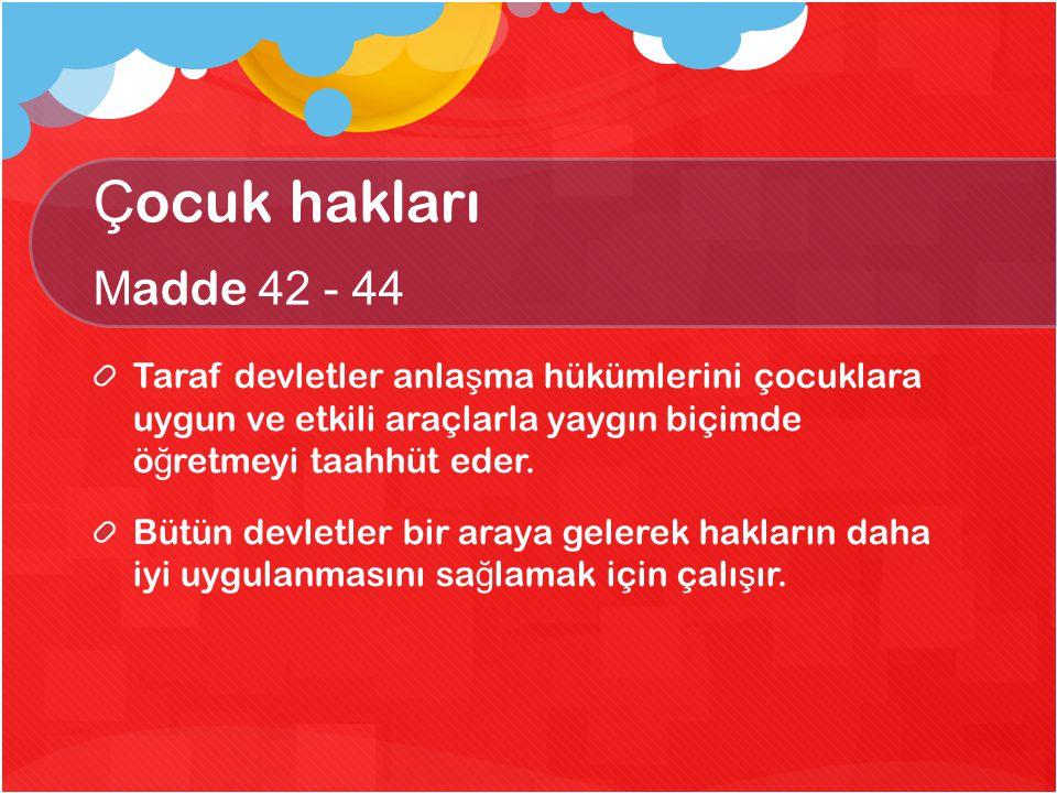 Çocuk hakları Madde 42 - 44 Taraf devletler anlaşma hükümlerini çocuklara uygun ve etkili araçlarla yaygın biçimde öğretmeyi taahhüt eder.