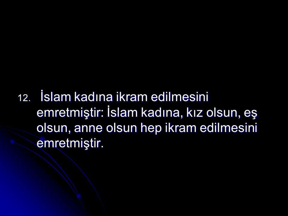 İslam kadına ikram edilmesini emretmiştir: İslam kadına, kız olsun, eş olsun, anne olsun hep ikram edilmesini emretmiştir.