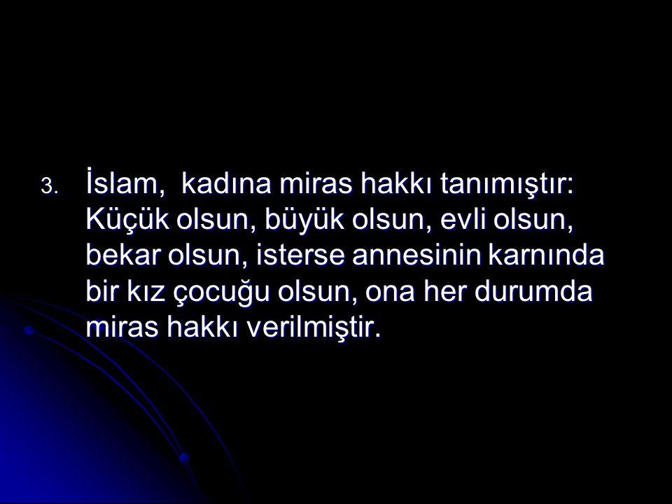 İslam, kadına miras hakkı tanımıştır: Küçük olsun, büyük olsun, evli olsun, bekar olsun, isterse annesinin karnında bir kız çocuğu olsun, ona her durumda miras hakkı verilmiştir.