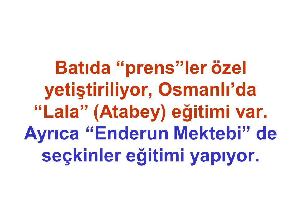 Batıda prens ler özel yetiştiriliyor, Osmanlı'da Lala (Atabey) eğitimi var.