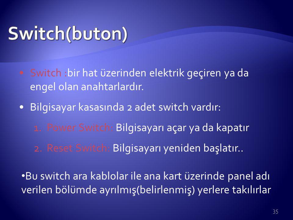 Switch(buton) Switch :bir hat üzerinden elektrik geçiren ya da engel olan anahtarlardır. Bilgisayar kasasında 2 adet switch vardır:
