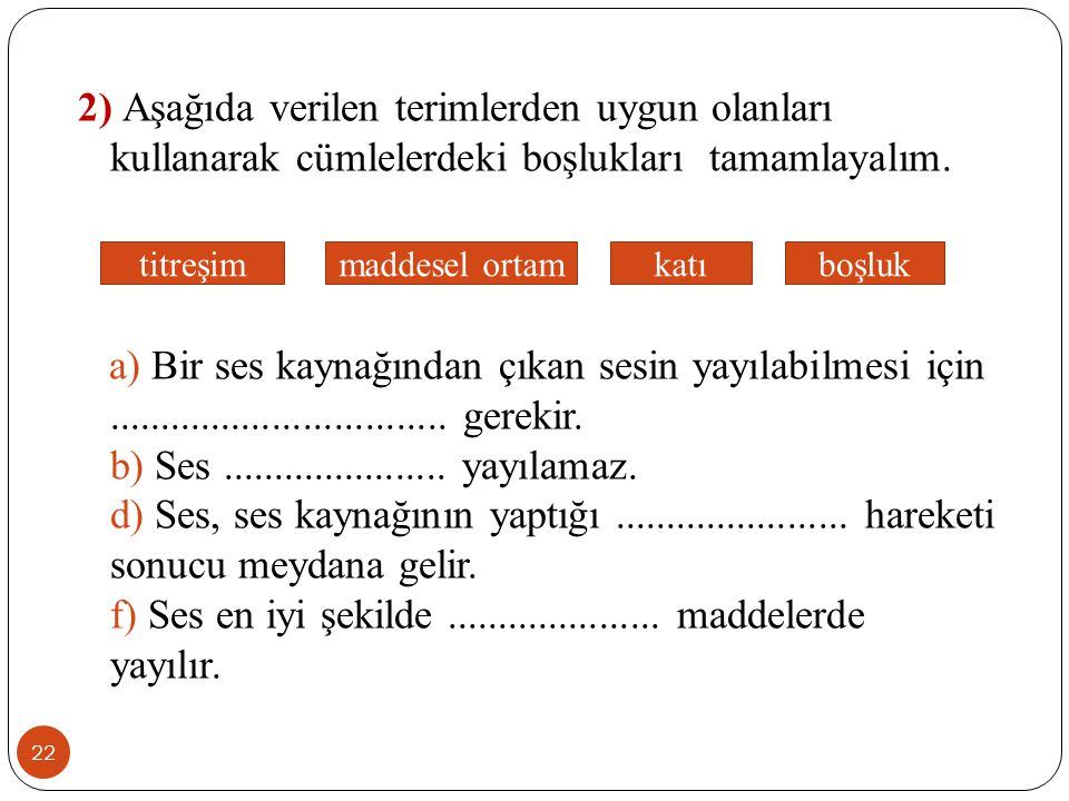 2) Aşağıda verilen terimlerden uygun olanları kullanarak cümlelerdeki boşlukları tamamlayalım. a) Bir ses kaynağından çıkan sesin yayılabilmesi için ................................. gerekir. b) Ses ...................... yayılamaz. d) Ses, ses kaynağının yaptığı ....................... hareketi sonucu meydana gelir. f) Ses en iyi şekilde ..................... maddelerde yayılır.