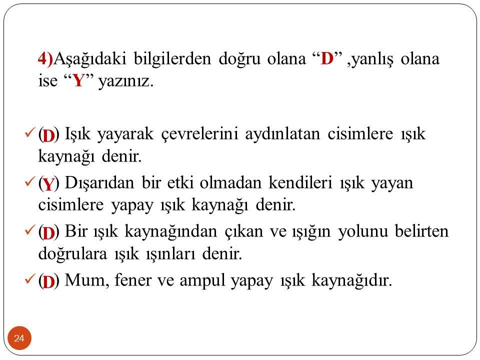4)Aşağıdaki bilgilerden doğru olana D ,yanlış olana ise Y yazınız.