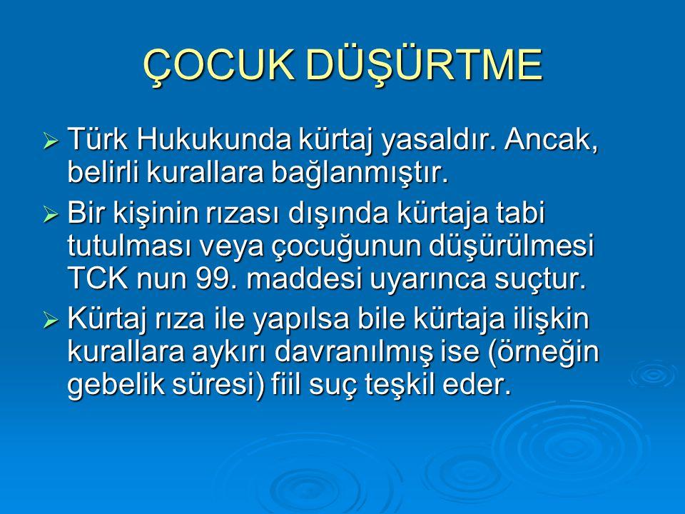 ÇOCUK DÜŞÜRTME Türk Hukukunda kürtaj yasaldır. Ancak, belirli kurallara bağlanmıştır.