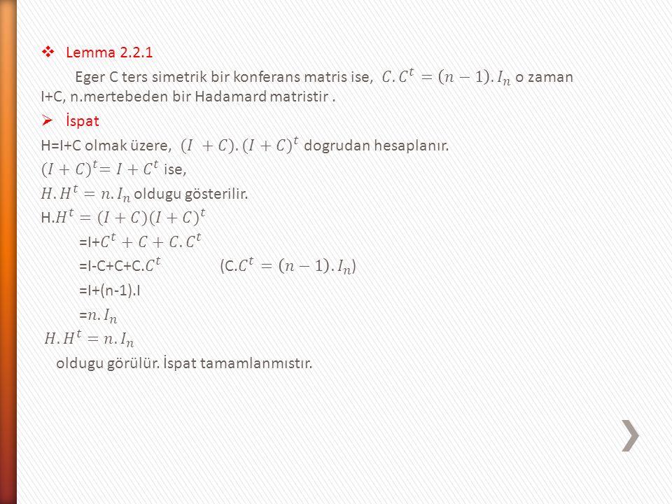 Lemma 2.2.1 Eger C ters simetrik bir konferans matris ise, 𝐶. 𝐶 𝑡 = 𝑛−1 . 𝐼 𝑛 o zaman I+C, n.mertebeden bir Hadamard matristir .