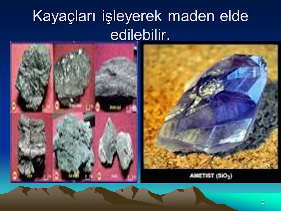 Kayaçları işleyerek maden elde edilebilir.