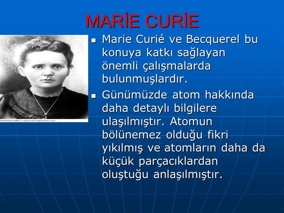MARİE CURİE Marie Curié ve Becquerel bu konuya katkı sağlayan önemli çalışmalarda bulunmuşlardır.