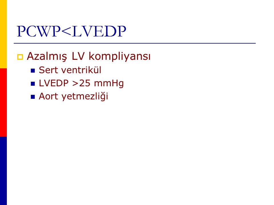 PCWP<LVEDP Azalmış LV kompliyansı Sert ventrikül LVEDP >25 mmHg