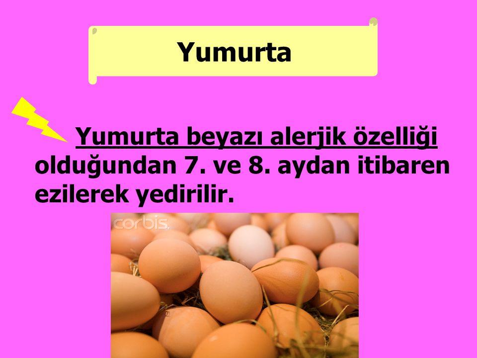 Yumurta Yumurta beyazı alerjik özelliği olduğundan 7. ve 8. aydan itibaren ezilerek yedirilir.