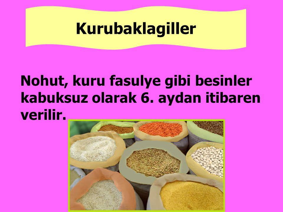 Kurubaklagiller Nohut, kuru fasulye gibi besinler kabuksuz olarak 6. aydan itibaren verilir.