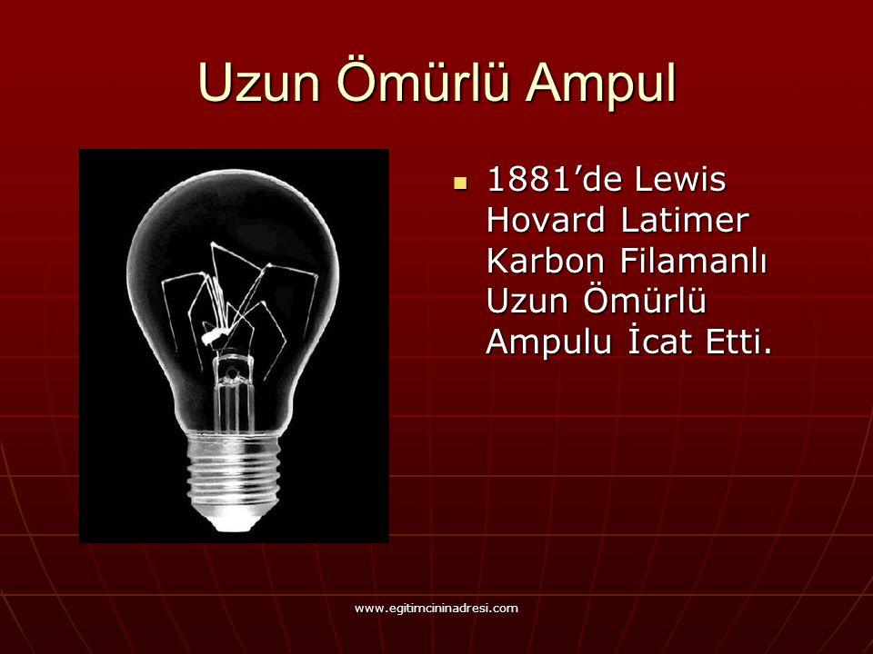 Uzun Ömürlü Ampul 1881'de Lewis Hovard Latimer Karbon Filamanlı Uzun Ömürlü Ampulu İcat Etti.