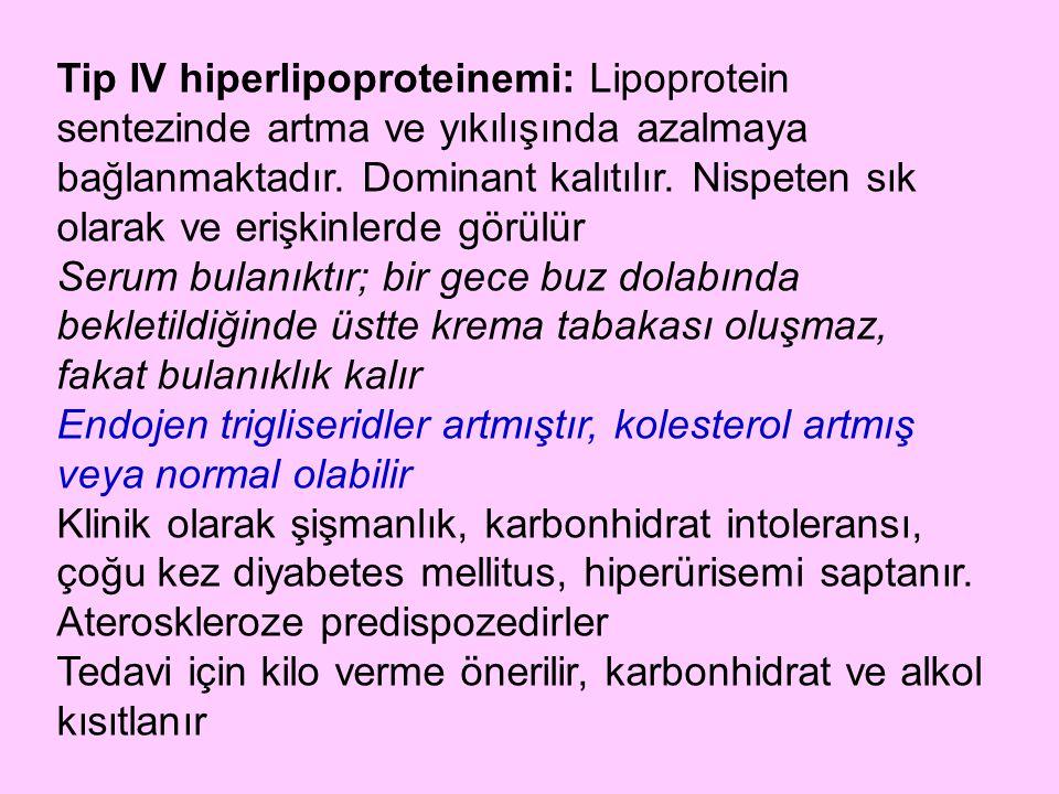 Tip IV hiperlipoproteinemi: Lipoprotein sentezinde artma ve yıkılışında azalmaya bağlanmaktadır. Dominant kalıtılır. Nispeten sık olarak ve erişkinlerde görülür