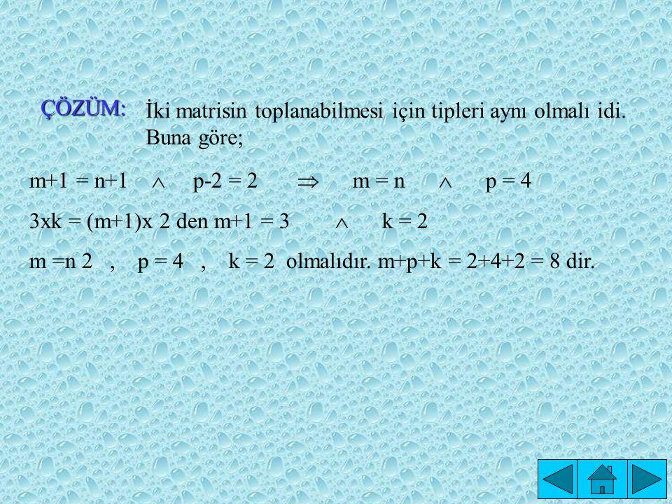 ÇÖZÜM: İki matrisin toplanabilmesi için tipleri aynı olmalı idi. Buna göre; m+1 = n+1  p-2 = 2  m = n  p = 4.