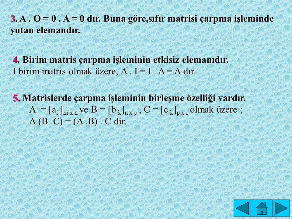 3. A . O = 0 . A = 0 dır. Buna göre,sıfır matrisi çarpma işleminde yutan elemandır.