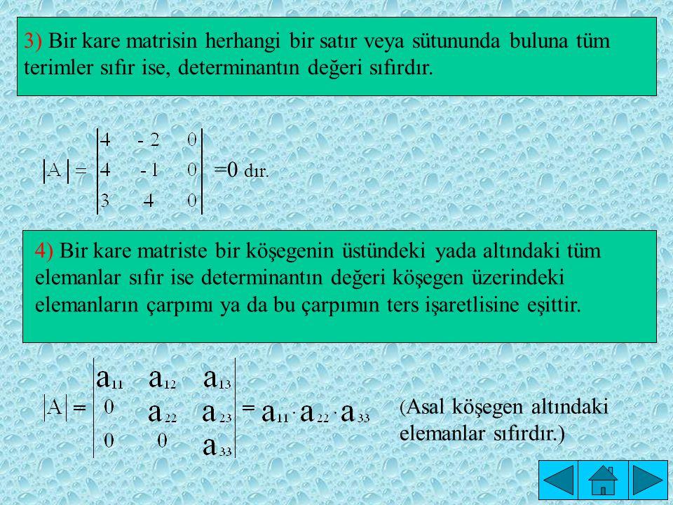 =0 dır. 3) Bir kare matrisin herhangi bir satır veya sütununda buluna tüm terimler sıfır ise, determinantın değeri sıfırdır.